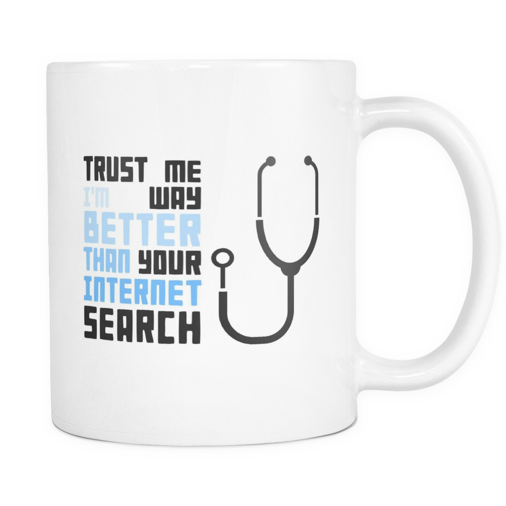 Doctors Mug - Trust Me, I'm Way Better than your Internet Search Quote on Ceramic 11oz Mug
