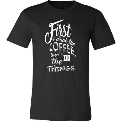 First I Drink the Coffee and Then I Do The Things Coffee Novelty Tshirt For Coffee Lovers
