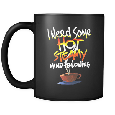 I Need Some Hot, Steamy Mind-Blowing Coffee Lover 11oz Mug