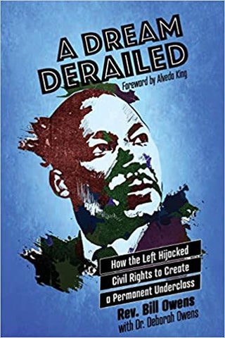 A Dream Derailed: How the Left Highjacked Civil Rights to Create a Permanent Underclass- by Bill Owens
