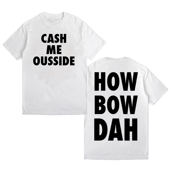 CASH ME OUSSIDE HOW BOW DAH (WHITE)