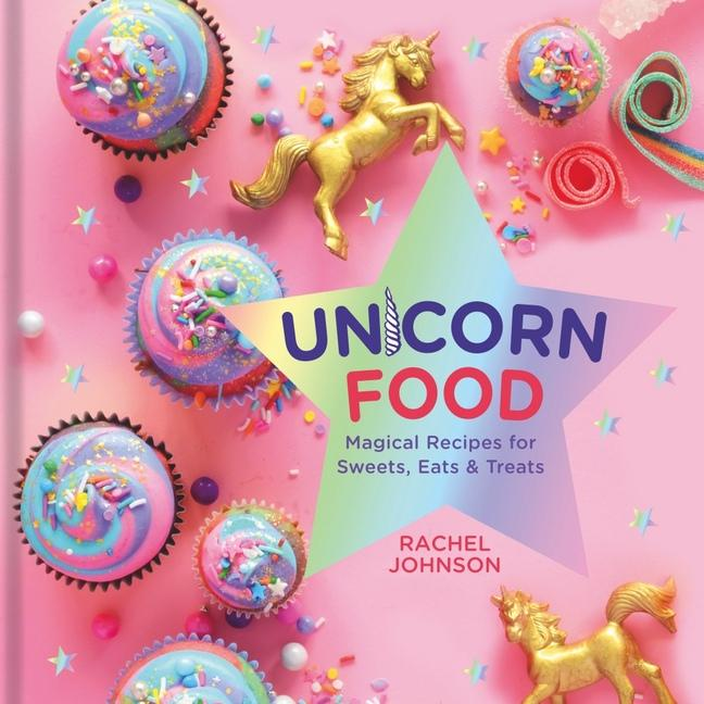 Unicorn Food - Magical Recipes for Sweats, Eats, & Treats