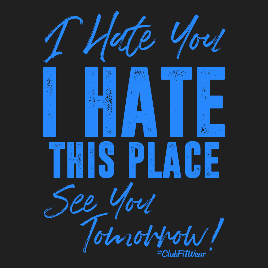 I Hate You I Hate This Place See You Tomorrow Clubfitwear