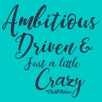 Ambitious Driven and Just a Little Crazy