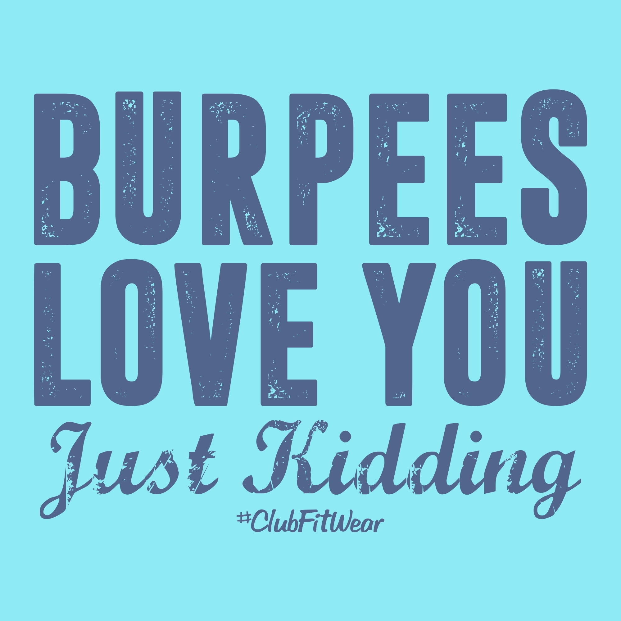 Burpees love you just kidding