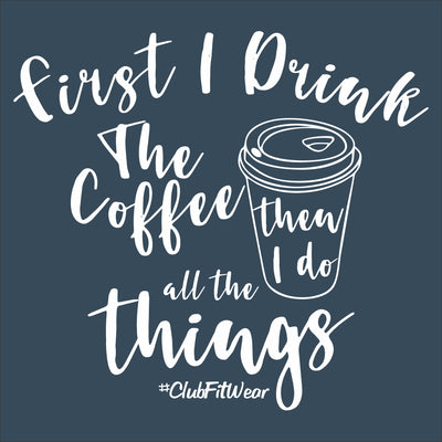 First I Drink The Coffee Then I Do All The Things