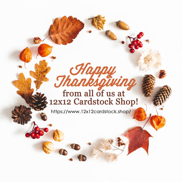 Happy Thanksgiving from all of us at the 12x12 Cardstock Shop!