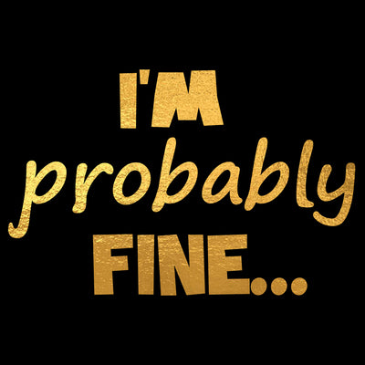 Limited Edition Gold Foil - I'm Probably Fine - Unisex T-Shirt