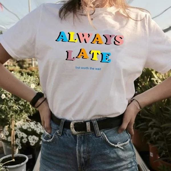Always Late But Worth the Wait Shirts