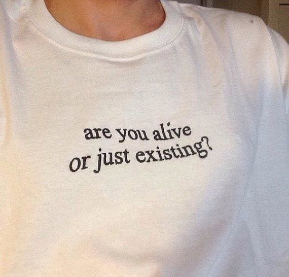 Are You Alive or Just Existing Shirts
