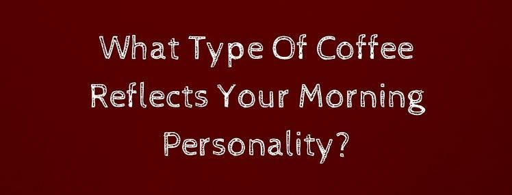 What Type Of Coffee Reflects Your Morning Personality?