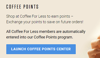 Launch the Coffee Points Center via the button at the top of this page, or on your My Account page.