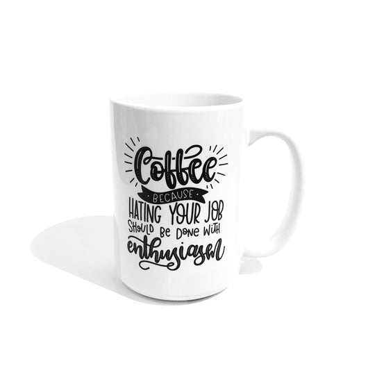 Mug - Coffee, Because Hating Your Job Should Be Done With Enthusiasm