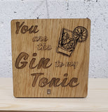You are the Gin to my Tonic - Wooden Plaque