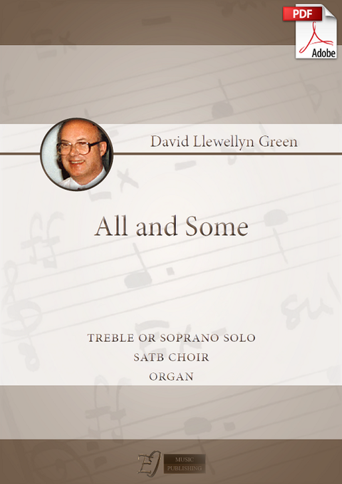 David Llewellyn Green: All and some for Treble or Soprano solo, SATB choir and Organ (.PDF)