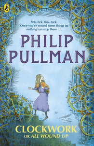 Clockwork or All Wound Up - by Philip Pullman