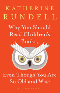 Why You Should Read Children's Books Even Though You Are So Old and Wise - by Katherine Rundell