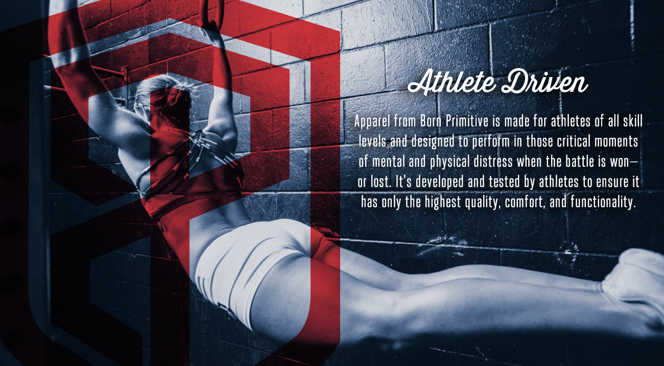 Apparel from Born Primitive is made for athletes of all skill levels and designed to perform in those critical moments of mental and physical distress when the battle is won—or lost.  It's developed and tested by athletes to ensure it has only the highest quality, comfort, and functionality.