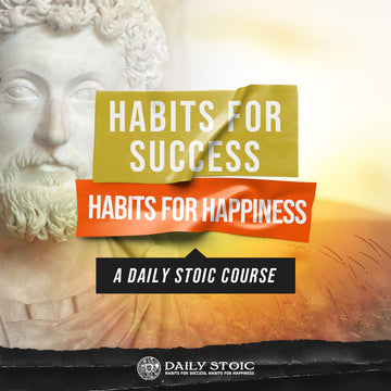 Habits For Success, Habits For Happiness: A Daily Stoic Course