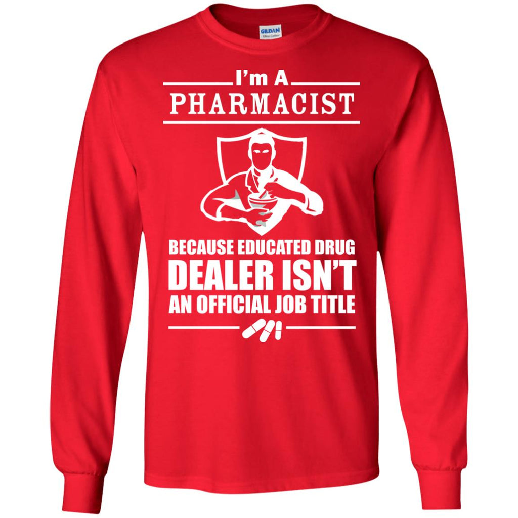 Pharmacist Educated Drug Dealer not a job title 2 Long Sleeve