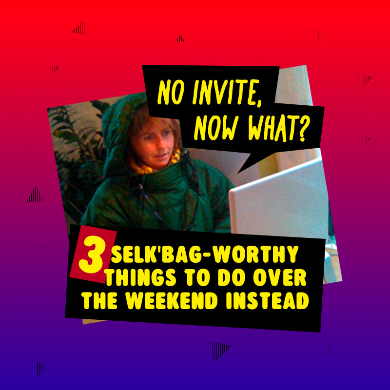 No Invite, Now What? 3 Selk'Bag-Worthy Things to Do Over the Weekend Instead