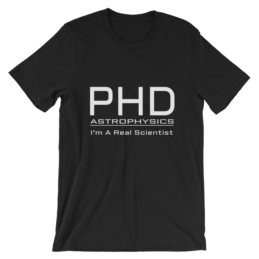 PhD Astrophysics Real Scientist Unisex T-Shirt. Exclusive slogan print design by PhD tee. Great gift for Doctorate PhD Astronomy and Physics , Astrophysics graduates. 100% Organic Cotton. Only available online here.