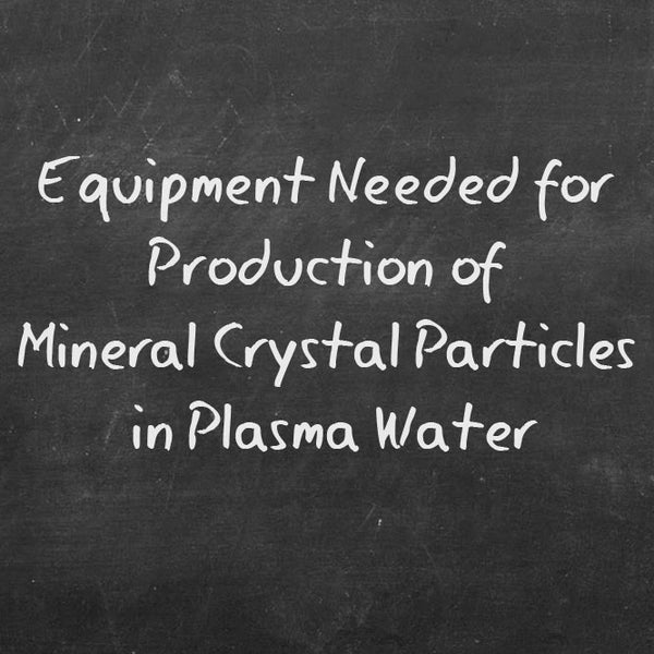 Equipment Needed for Production of Mineral Crystal Particles in Plasma Water