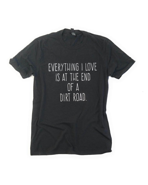 shirts Everything I Love Is At The End of A Dirt Road- T-Shirt