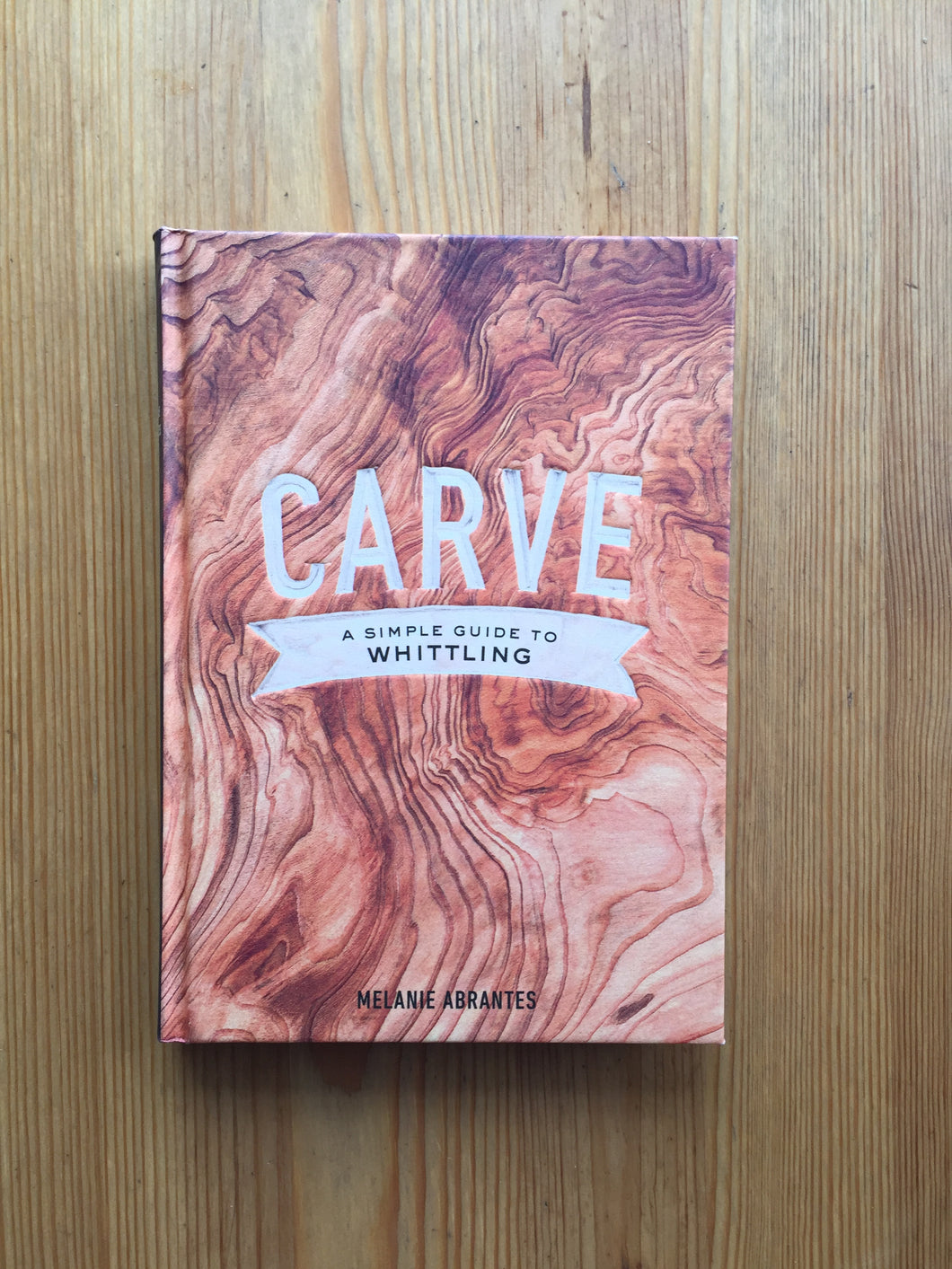 Carve- A Simple Guide to Whittling Book by Melanie Abrantes