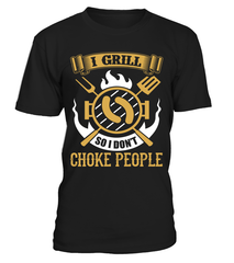 I Grill So I Don't Choke People