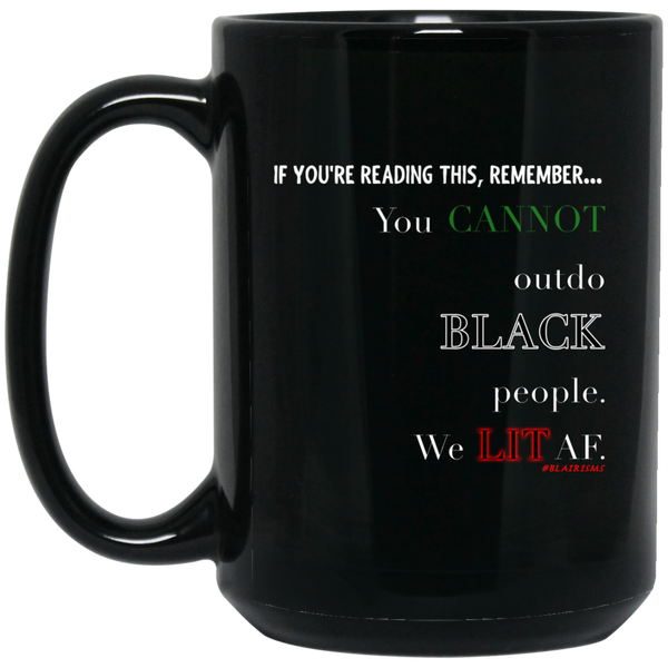 You CANNOT outdo BLACK People. We LIT AF 15 oz. Black Mug