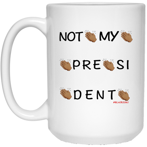 NOT MY PRESIDENT 15 oz. White Mug