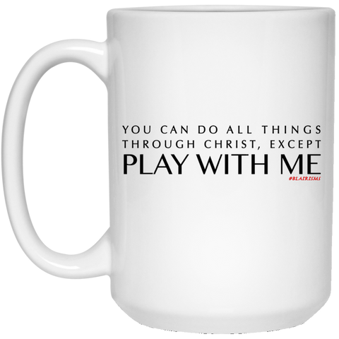 You Can Do All Things Through CHRIST, Except 15 oz. White Mug