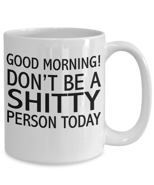 Good Morning! Don't Be A Sh!$Y Person Today. Unique Funny Novelty Mugs Make Great Gifts - Unique Novelty Gifts