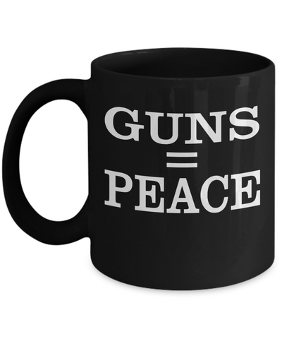 Guns Equal Peace Blk Mug..Best Unique Funny Novelty Gag Birthday Gift Coffee Mug for Mom, Dad, Brother, Sister, Son, Daughter, Boyfriend, Girlfriend, Him, Her, Husband, Wife or Friend 11oz and 15oz Avaialable - Unique Novelty Gifts
