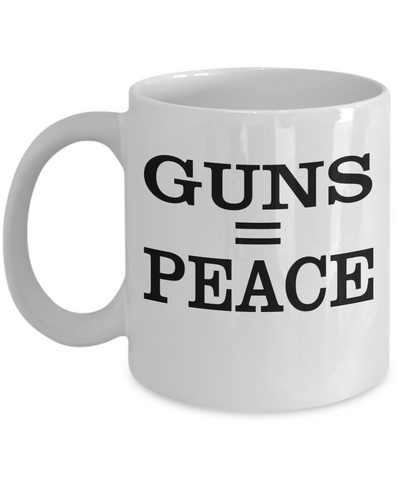 Guns Equal Peace..Best Unique Funny Novelty Gag Birthday Gift Coffee Mug for Mom, Dad, Brother, Sister, Son, Daughter, Boyfriend, Girlfriend, Him, Her, Husband, Wife or Friend 11oz and 15oz Avaialable - Unique Novelty Gifts