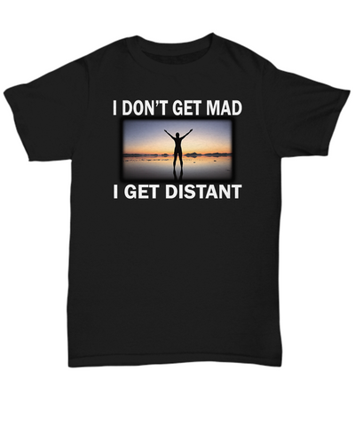 I Don't Get Mad.. I Get Distant - Limited Time Offer - Unique Novelty Gifts
