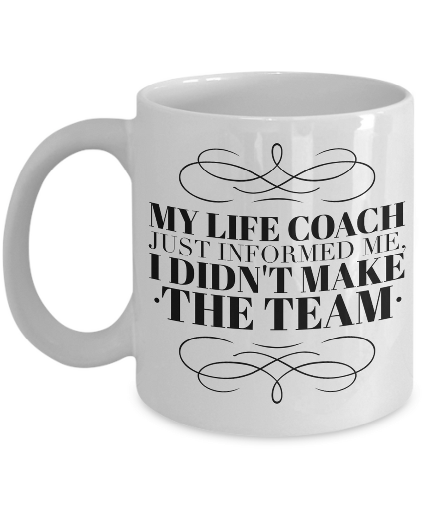 My Life Coach Just Informed Me, I Didn't Make The Team. Funny Unique Coffee Mugs Make Great Gifts 11 & 15oz.
