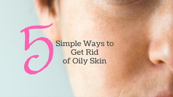 5 Simple Ways to Get Rid of Oily Skin.