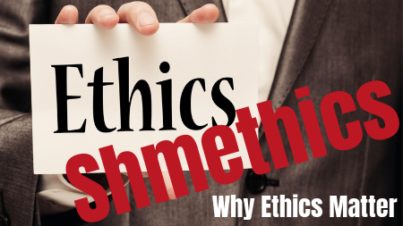 (Archived) Ethics Shmethics: Why Ethics Matter (3 hrs)