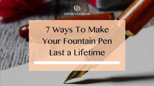 7  Ways To Make Your Fountain Pen Last A Lifetime - Dryden Designs