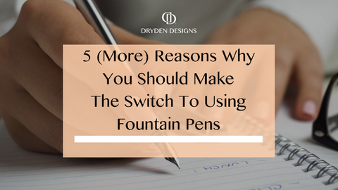 5 (More) Reasons Why You Should Make The Switch To Using Fountain Pens - Dryden Designs