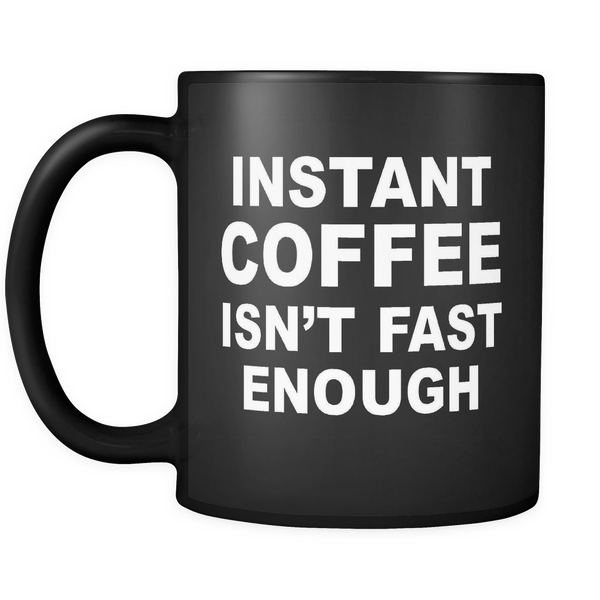 INSTANT COFFEE ISN'T FAST ENOUGH Funny Coffee Lover 11 oz Mug (Black)