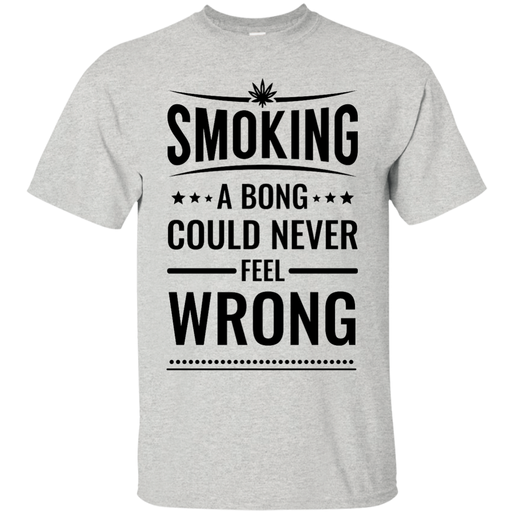 Smoking A Bong Could Never Be Wrong T-Shirt