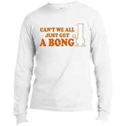 Can't We All Just Get A Bong Men's Long Sleeve T-Shirt