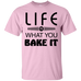 Life Is What You Bake It T-Shirt