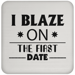 I Blaze On The First Date Coaster
