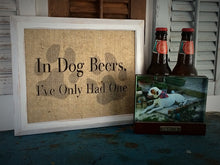 """In Dog Beers, I've Only Had One"" Burlap Print"