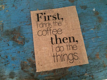 """First I Drink the Coffee, Then I Do the Things"" Coffee Burlap Sign"