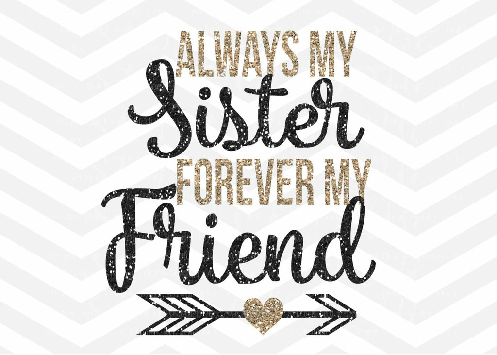 Sister SVG File, Always My Sister, Forever My Friend, SVG, Cricut explore, Quote Overlay, Vinyl, Cutting File,  Cut Files, Clip Art, Vector